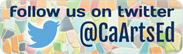 Follow us on twitter! @CaArtsEd